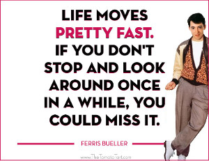 Life moves pretty fast. If you don't stop and look around once in a while, you could miss it.